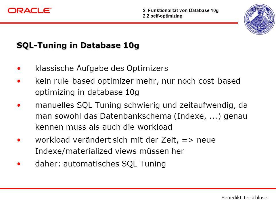Benedikt Terschluse SQL-Tuning in Database 10g klassische Aufgabe des Optimizers kein rule-based optimizer mehr, nur noch cost-based optimizing in database 10g manuelles SQL Tuning schwierig und zeitaufwendig, da man sowohl das Datenbankschema (Indexe,...) genau kennen muss als auch die workload workload verändert sich mit der Zeit, => neue Indexe/materialized views müssen her daher: automatisches SQL Tuning 2.