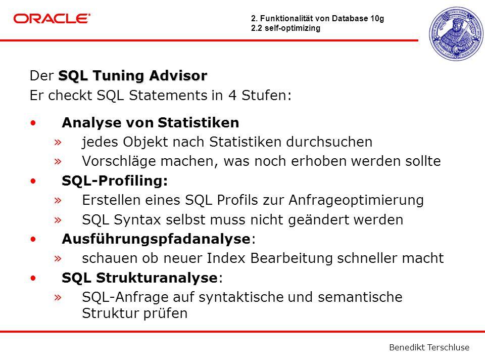 Benedikt Terschluse SQL Tuning Advisor Der SQL Tuning Advisor Er checkt SQL Statements in 4 Stufen: Analyse von Statistiken »jedes Objekt nach Statistiken durchsuchen »Vorschläge machen, was noch erhoben werden sollte SQL-Profiling: »Erstellen eines SQL Profils zur Anfrageoptimierung »SQL Syntax selbst muss nicht geändert werden Ausführungspfadanalyse: »schauen ob neuer Index Bearbeitung schneller macht SQL Strukturanalyse: »SQL-Anfrage auf syntaktische und semantische Struktur prüfen 2.