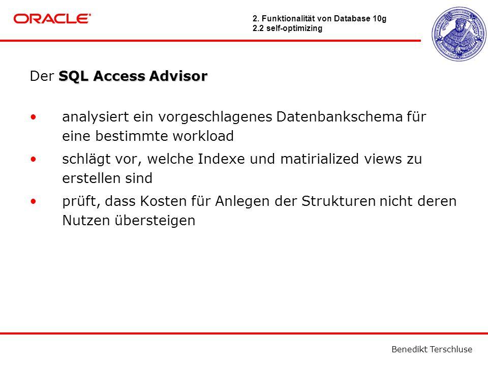 Benedikt Terschluse SQL Access Advisor Der SQL Access Advisor analysiert ein vorgeschlagenes Datenbankschema für eine bestimmte workload schlägt vor, welche Indexe und matirialized views zu erstellen sind prüft, dass Kosten für Anlegen der Strukturen nicht deren Nutzen übersteigen 2.