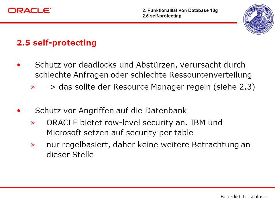 Benedikt Terschluse 2.5 self-protecting Schutz vor deadlocks und Abstürzen, verursacht durch schlechte Anfragen oder schlechte Ressourcenverteilung »-> das sollte der Resource Manager regeln (siehe 2.3) Schutz vor Angriffen auf die Datenbank »ORACLE bietet row-level security an.