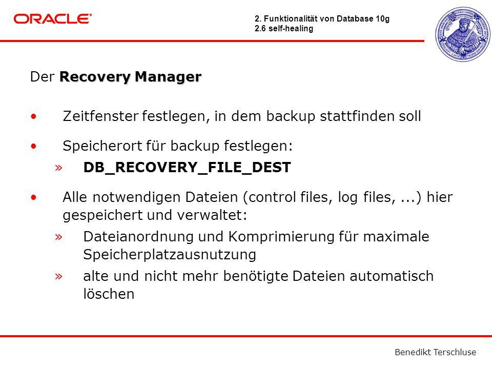 Benedikt Terschluse Recovery Manager Der Recovery Manager Zeitfenster festlegen, in dem backup stattfinden soll Speicherort für backup festlegen: »DB_RECOVERY_FILE_DEST Alle notwendigen Dateien (control files, log files,...) hier gespeichert und verwaltet: »Dateianordnung und Komprimierung für maximale Speicherplatzausnutzung »alte und nicht mehr benötigte Dateien automatisch löschen 2.