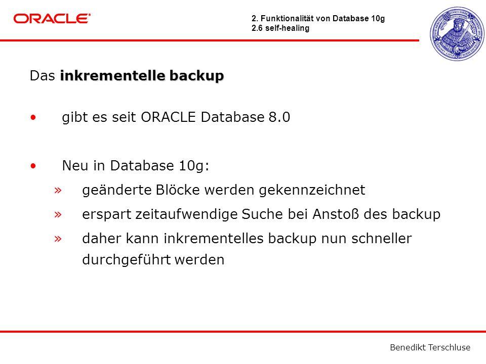 Benedikt Terschluse inkrementelle backup Das inkrementelle backup gibt es seit ORACLE Database 8.0 Neu in Database 10g: »geänderte Blöcke werden gekennzeichnet »erspart zeitaufwendige Suche bei Anstoß des backup »daher kann inkrementelles backup nun schneller durchgeführt werden 2.