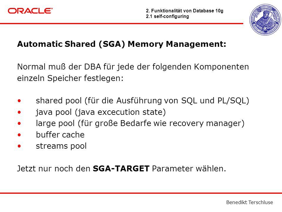 Benedikt Terschluse Automatic Shared (SGA) Memory Management: Normal muß der DBA für jede der folgenden Komponenten einzeln Speicher festlegen: shared pool (für die Ausführung von SQL und PL/SQL) java pool (java excecution state) large pool (für große Bedarfe wie recovery manager) buffer cache streams pool Jetzt nur noch den SGA-TARGET Parameter wählen.