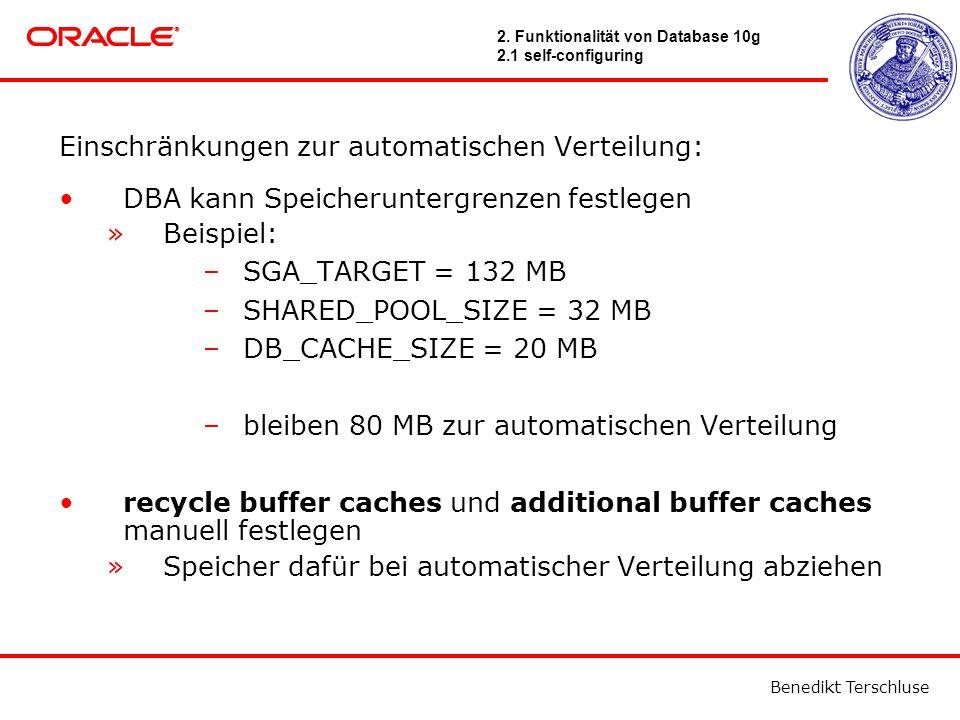 Benedikt Terschluse Einschränkungen zur automatischen Verteilung: DBA kann Speicheruntergrenzen festlegen »Beispiel: –SGA_TARGET = 132 MB –SHARED_POOL_SIZE = 32 MB –DB_CACHE_SIZE = 20 MB –bleiben 80 MB zur automatischen Verteilung recycle buffer caches und additional buffer caches manuell festlegen »Speicher dafür bei automatischer Verteilung abziehen 2.