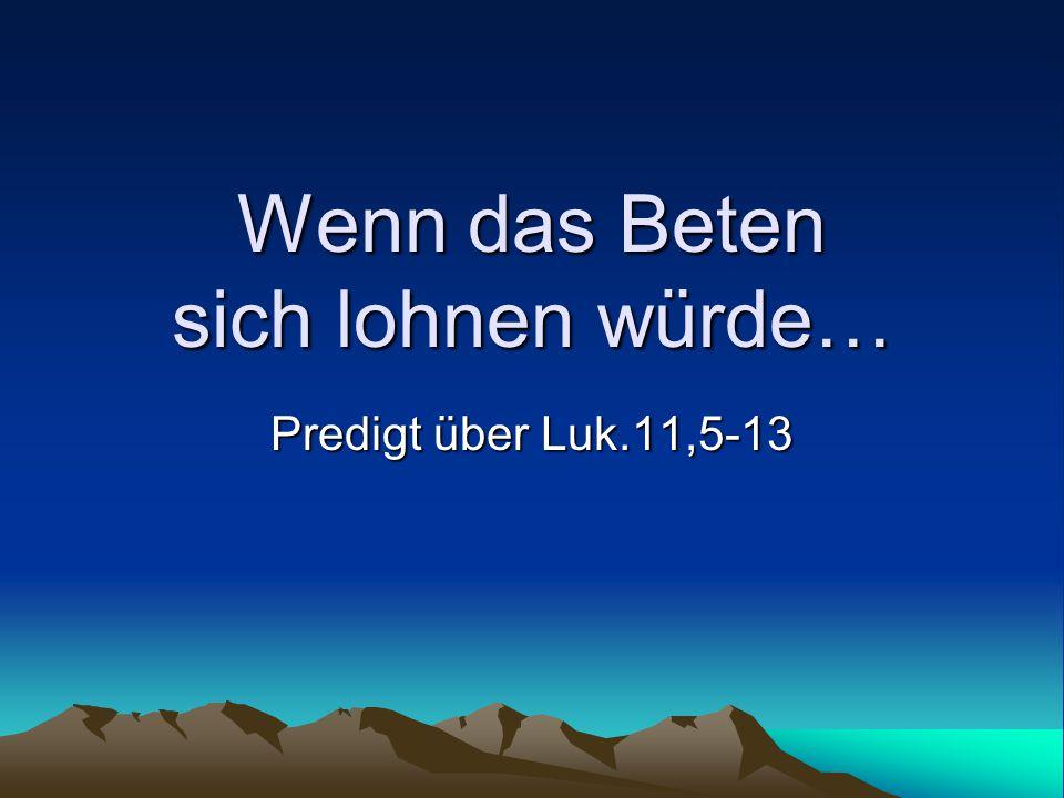Wenn das Beten sich lohnen würde… Predigt über Luk.11,5-13