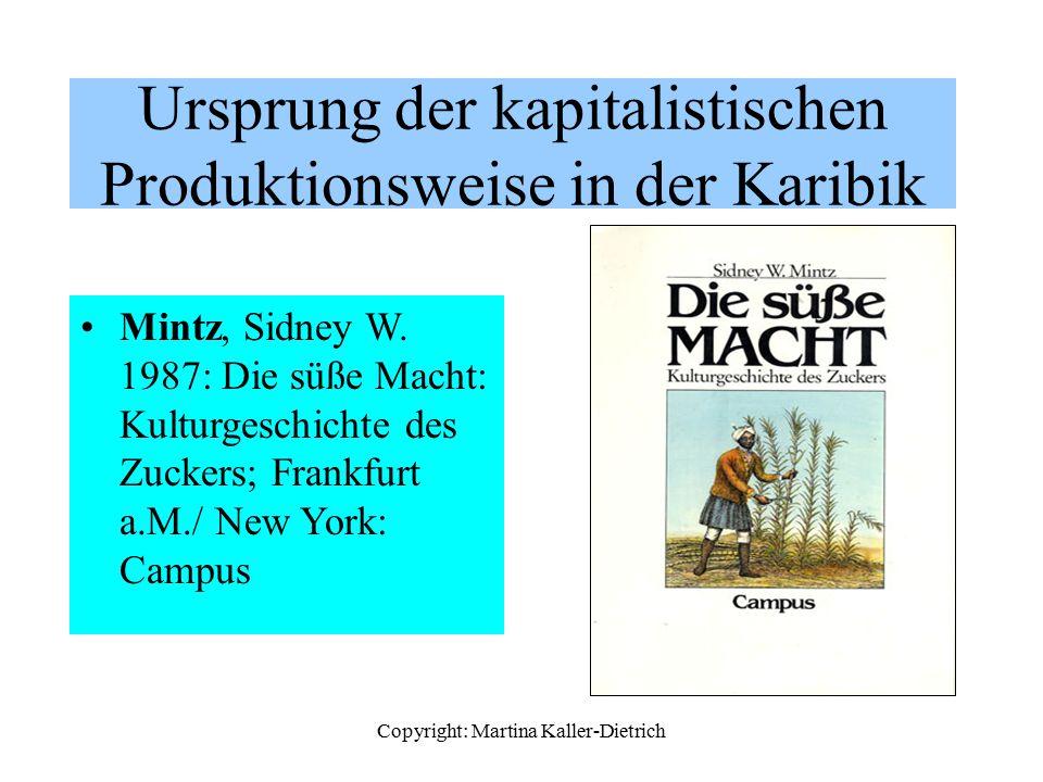 Copyright: Martina Kaller-Dietrich Ursprung der kapitalistischen Produktionsweise in der Karibik Mintz, Sidney W. 1987: Die süße Macht: Kulturgeschich