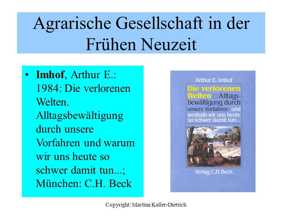 Copyright: Martina Kaller-Dietrich Agrarische Gesellschaft in der Frühen Neuzeit Imhof, Arthur E.: 1984: Die verlorenen Welten. Alltagsbewältigung dur