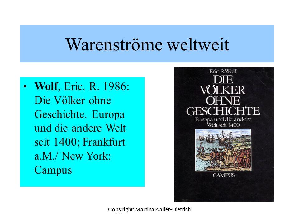 Copyright: Martina Kaller-Dietrich Warenströme weltweit Wolf, Eric. R. 1986: Die Völker ohne Geschichte. Europa und die andere Welt seit 1400; Frankfu