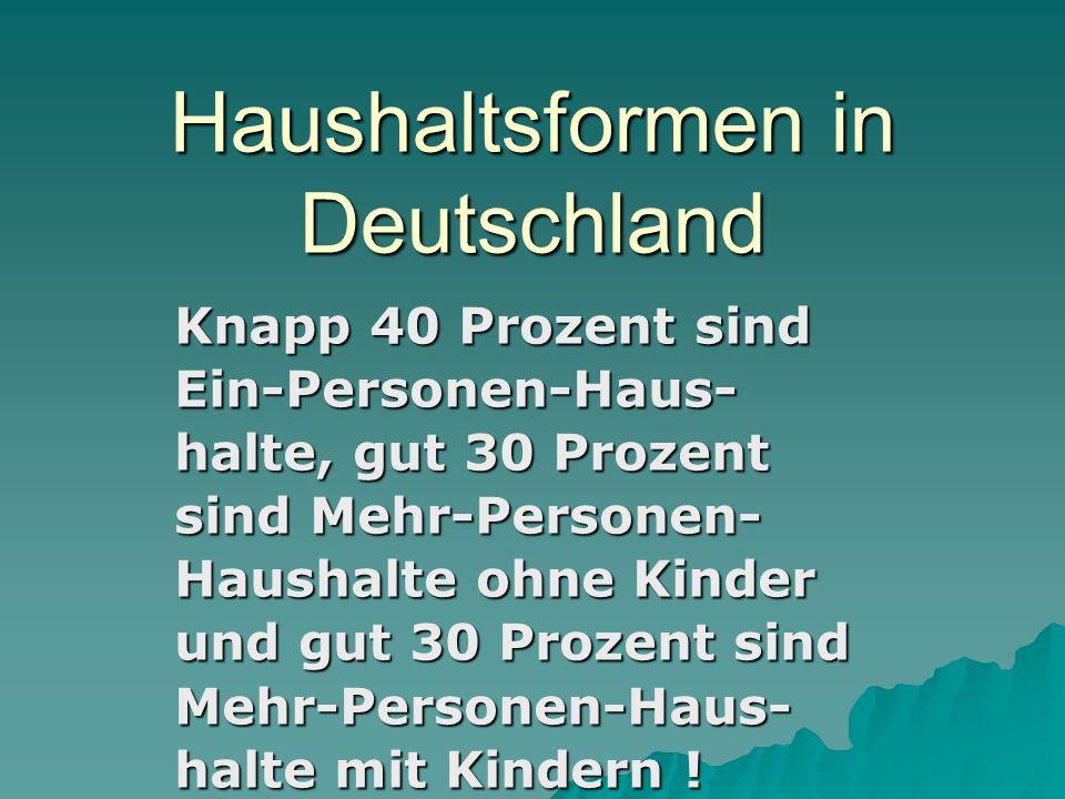 Haushaltsformen in Deutschland Knapp 40 Prozent sind Ein-Personen-Haus- halte, gut 30 Prozent sind Mehr-Personen- Haushalte ohne Kinder und gut 30 Pro