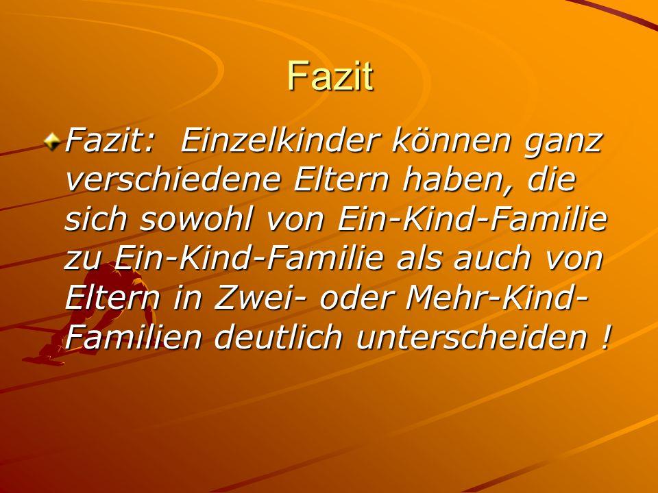 Fazit Fazit: Einzelkinder können ganz verschiedene Eltern haben, die sich sowohl von Ein-Kind-Familie zu Ein-Kind-Familie als auch von Eltern in Zwei-