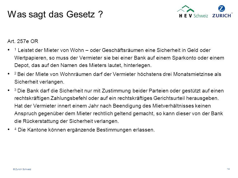 © Zurich Schweiz 14 Was sagt das Gesetz ? Art. 257e OR 1 Leistet der Mieter von Wohn – oder Geschäftsräumen eine Sicherheit in Geld oder Wertpapieren,