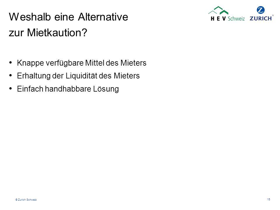 © Zurich Schweiz 15 Weshalb eine Alternative zur Mietkaution? Knappe verfügbare Mittel des Mieters Erhaltung der Liquidität des Mieters Einfach handha
