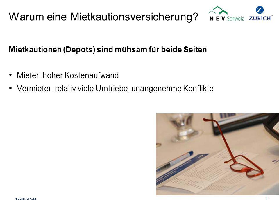 © Zurich Schweiz 8 Warum eine Mietkautionsversicherung? Mietkautionen (Depots) sind mühsam für beide Seiten Mieter: hoher Kostenaufwand Vermieter: rel