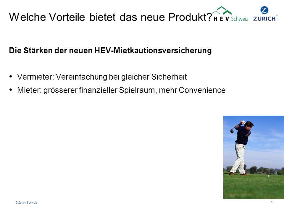 © Zurich Schweiz 9 Welche Vorteile bietet das neue Produkt? Die Stärken der neuen HEV-Mietkautionsversicherung Vermieter: Vereinfachung bei gleicher S