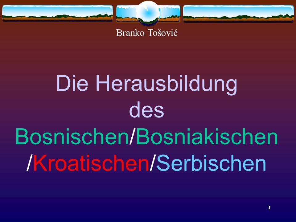 1 Die Herausbildung des Bosnischen/Bosniakischen /Kroatischen/Serbischen Branko Tošović