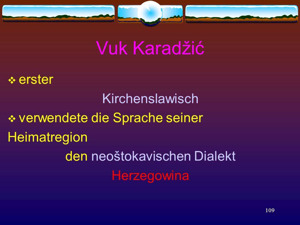 109 Vuk Karadžić  erster Kirchenslawisch  verwendete die Sprache seiner Heimatregion den neoštokavischen Dialekt Herzegowina