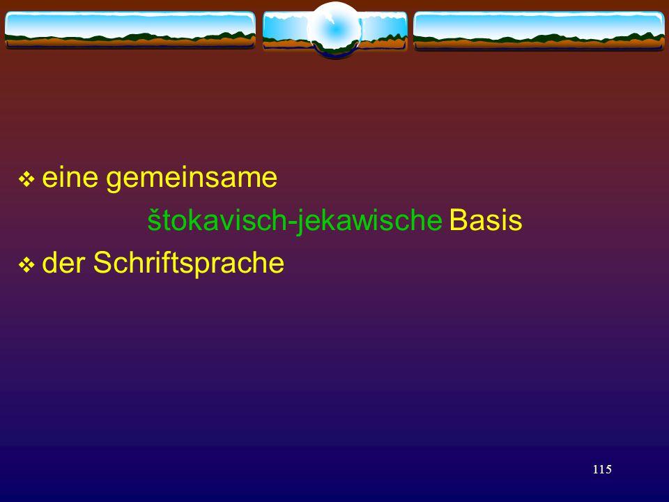 115  eine gemeinsame štokavisch-jekawische Basis  der Schriftsprache