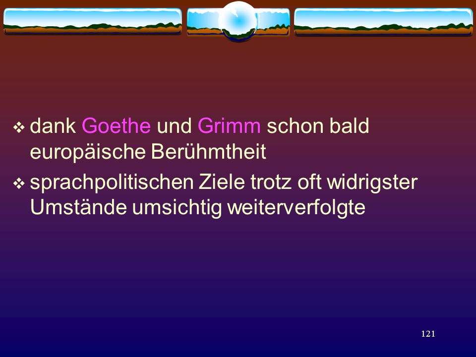 121  dank Goethe und Grimm schon bald europäische Berühmtheit  sprachpolitischen Ziele trotz oft widrigster Umstände umsichtig weiterverfolgte