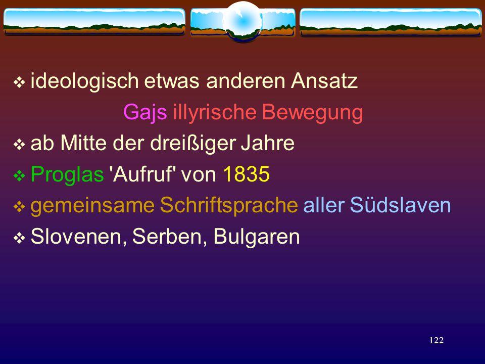 122  ideologisch etwas anderen Ansatz Gajs illyrische Bewegung  ab Mitte der dreißiger Jahre  Proglas Aufruf von 1835  gemeinsame Schriftsprache aller Südslaven  Slovenen, Serben, Bulgaren