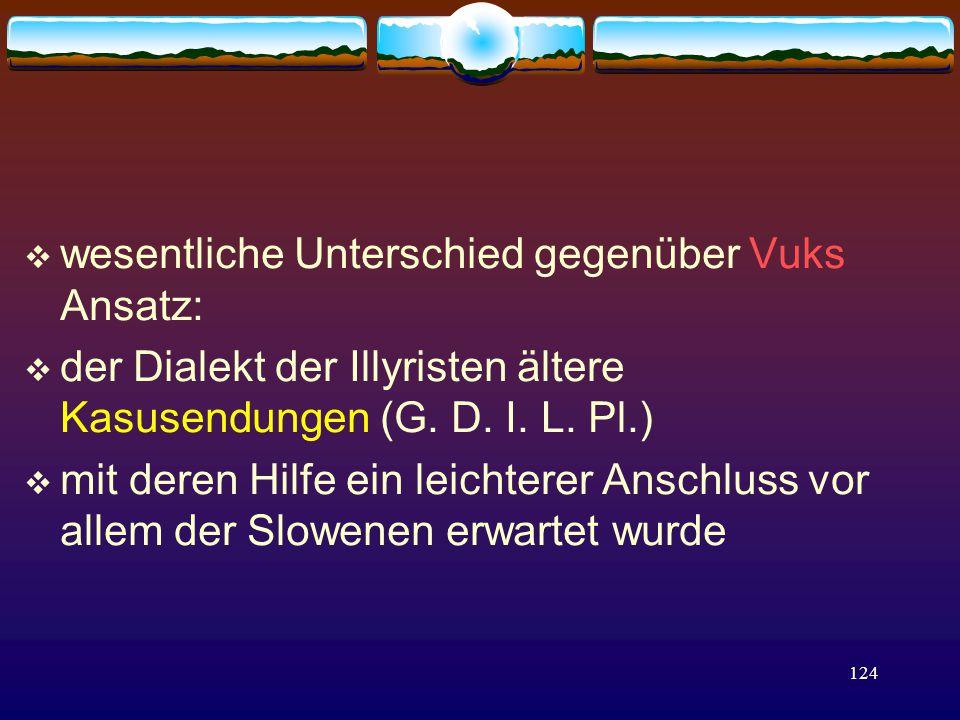 124  wesentliche Unterschied gegenüber Vuks Ansatz:  der Dialekt der Illyristen ältere Kasusendungen (G.