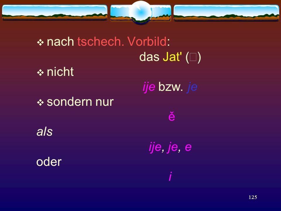 125  nach tschech. Vorbild: das Jat (  )  nicht ije bzw.