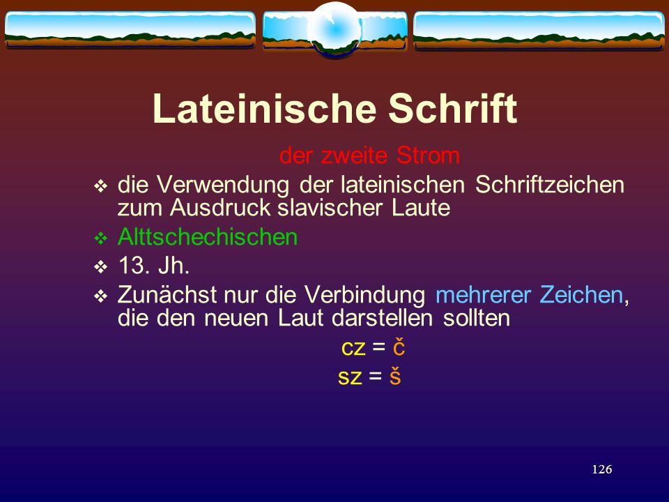 126 Lateinische Schrift der zweite Strom  die Verwendung der lateinischen Schriftzeichen zum Ausdruck slavischer Laute  Alttschechischen  13.