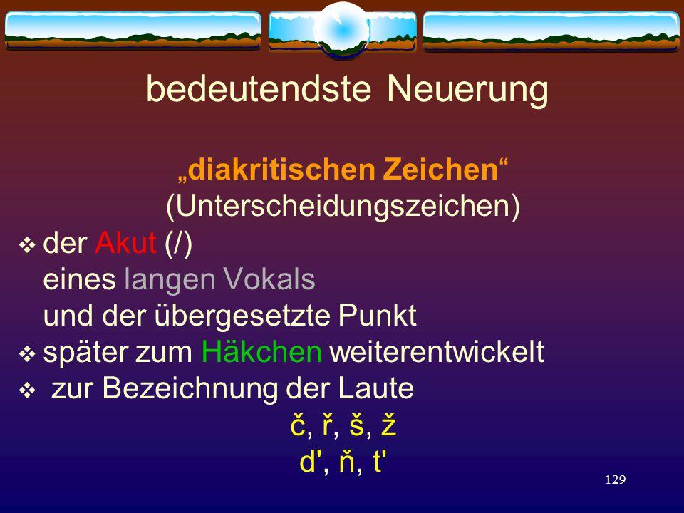 """129 bedeutendste Neuerung """"diakritischen Zeichen (Unterscheidungszeichen)  der Akut (/) eines langen Vokals und der übergesetzte Punkt  später zum Häkchen weiterentwickelt  zur Bezeichnung der Laute č, ř, š, ž d , ň, t"""