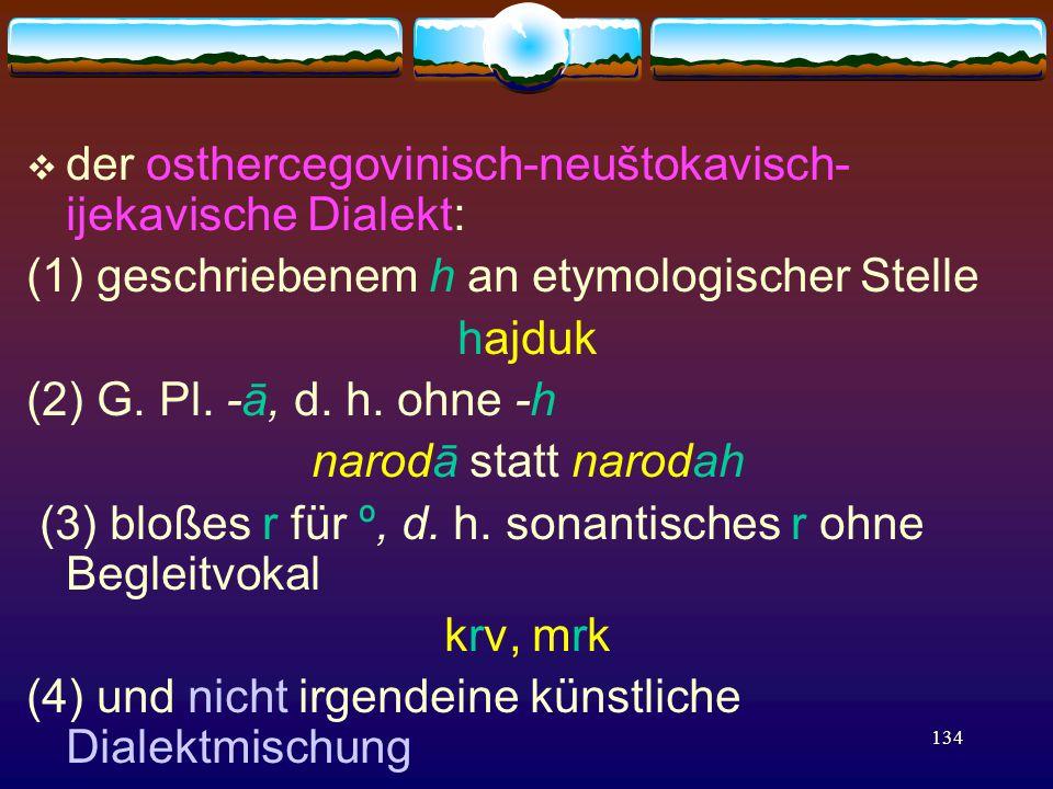 134  der osthercegovinisch-neuštokavisch- ijekavische Dialekt: (1) geschriebenem h an etymologischer Stelle hajduk (2) G.