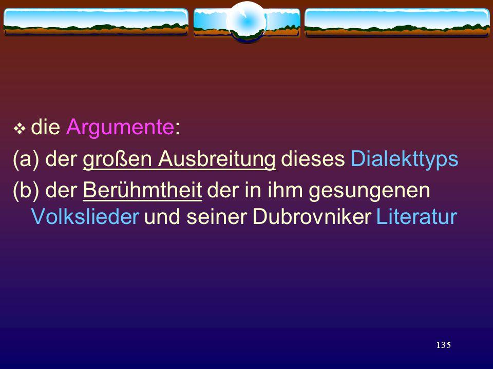 135  die Argumente: (a) der großen Ausbreitung dieses Dialekttyps (b) der Berühmtheit der in ihm gesungenen Volkslieder und seiner Dubrovniker Literatur
