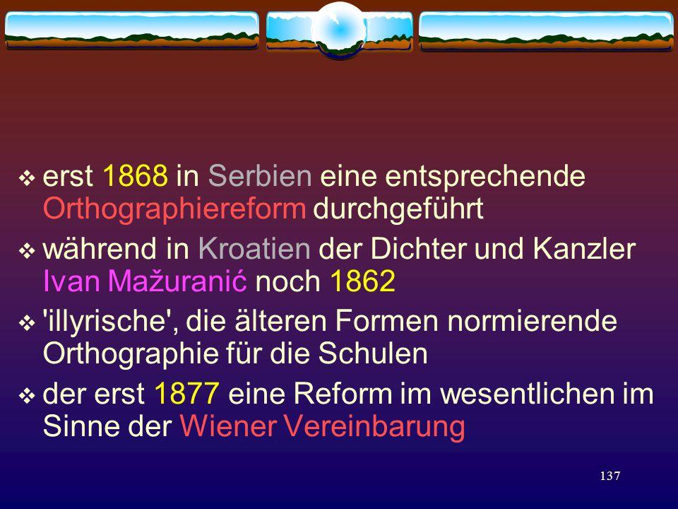 137  erst 1868 in Serbien eine entsprechende Orthographiereform durchgeführt  während in Kroatien der Dichter und Kanzler Ivan Mažuranić noch 1862  illyrische , die älteren Formen normierende Orthographie für die Schulen  der erst 1877 eine Reform im wesentlichen im Sinne der Wiener Vereinbarung