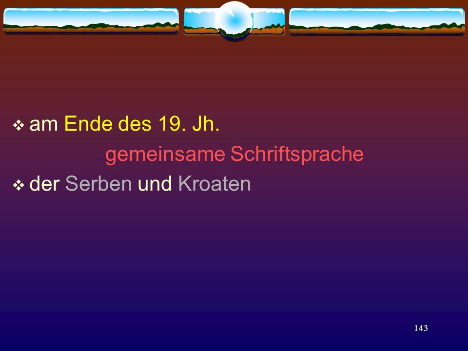 143  am Ende des 19. Jh. gemeinsame Schriftsprache  der Serben und Kroaten