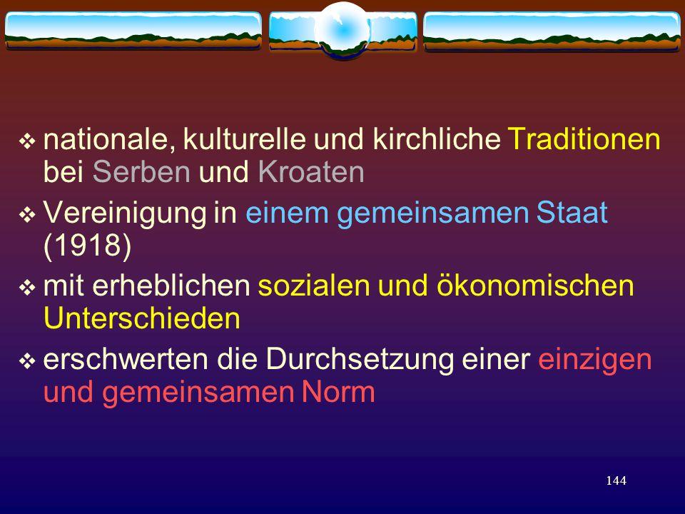 144  nationale, kulturelle und kirchliche Traditionen bei Serben und Kroaten  Vereinigung in einem gemeinsamen Staat (1918)  mit erheblichen sozialen und ökonomischen Unterschieden  erschwerten die Durchsetzung einer einzigen und gemeinsamen Norm