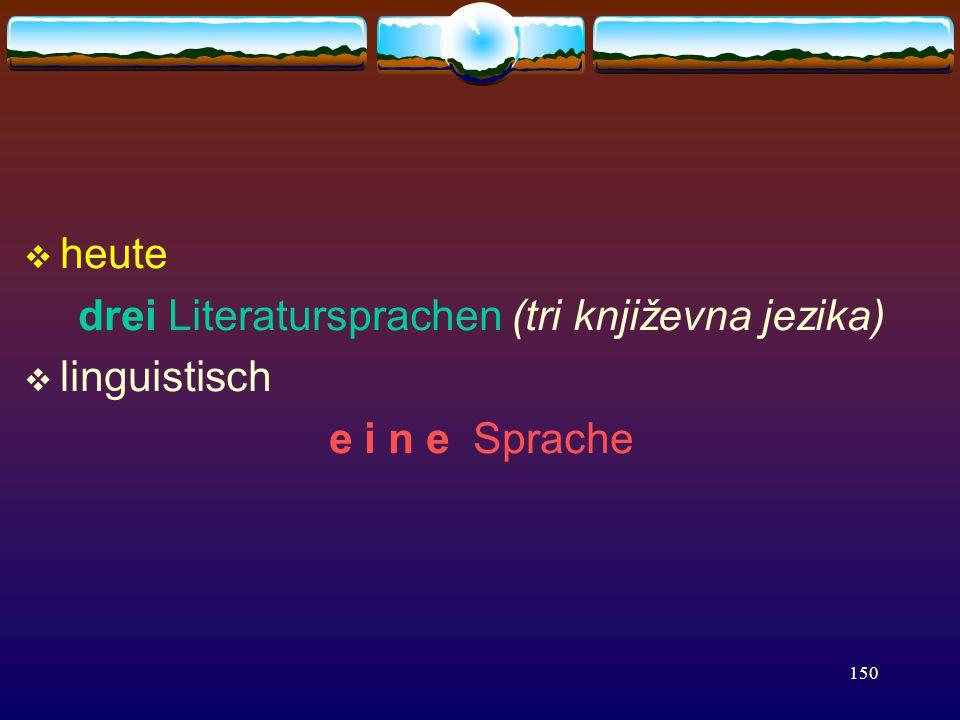 150  heute drei Literatursprachen (tri književna jezika)  linguistisch e i n e Sprache
