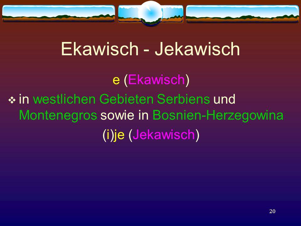 20 e (Ekawisch)  in westlichen Gebieten Serbiens und Montenegros sowie in Bosnien-Herzegowina (i)je (Jekawisch) Ekawisch - Jekawisch