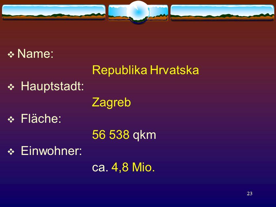 23  Name: Republika Hrvatska  Hauptstadt: Zagreb  Fläche: 56 538 qkm  Einwohner: ca. 4,8 Mio.
