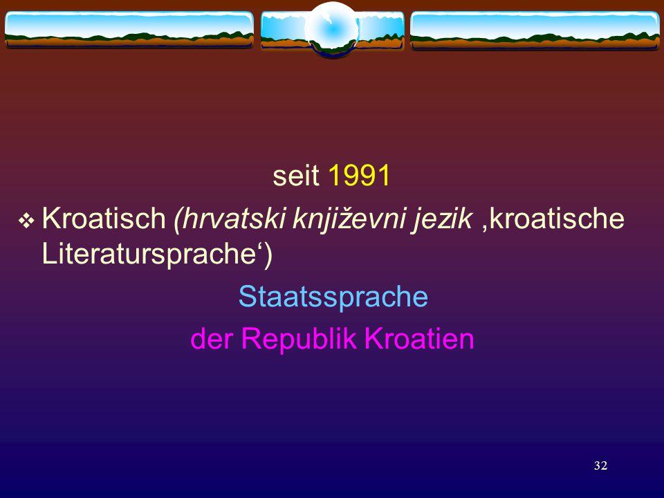 32 seit 1991  Kroatisch (hrvatski književni jezik,kroatische Literatursprache') Staatssprache der Republik Kroatien