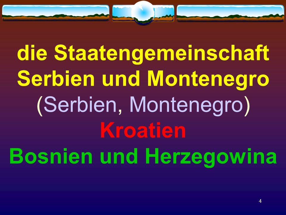 4 die Staatengemeinschaft Serbien und Montenegro (Serbien, Montenegro) Kroatien Bosnien und Herzegowina
