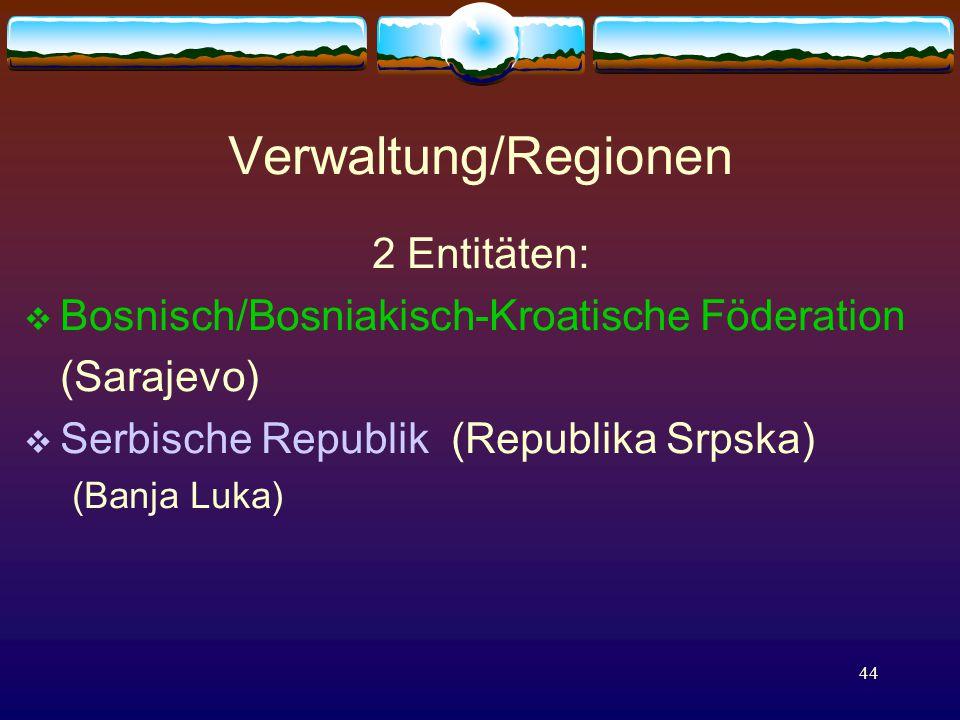 44 Verwaltung/Regionen 2 Entitäten:  Bosnisch/Bosniakisch-Kroatische Föderation (Sarajevo)  Serbische Republik (Republika Srpska) (Banja Luka)
