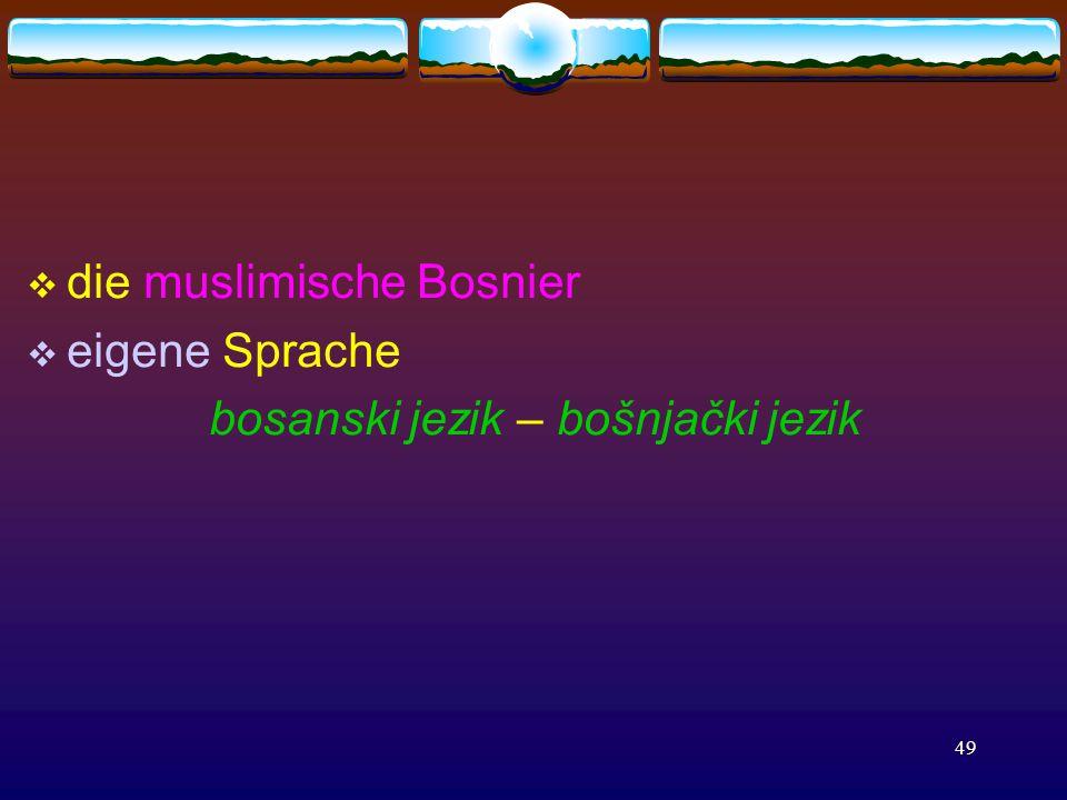 49  die muslimische Bosnier  eigene Sprache bosanski jezik – bošnjački jezik