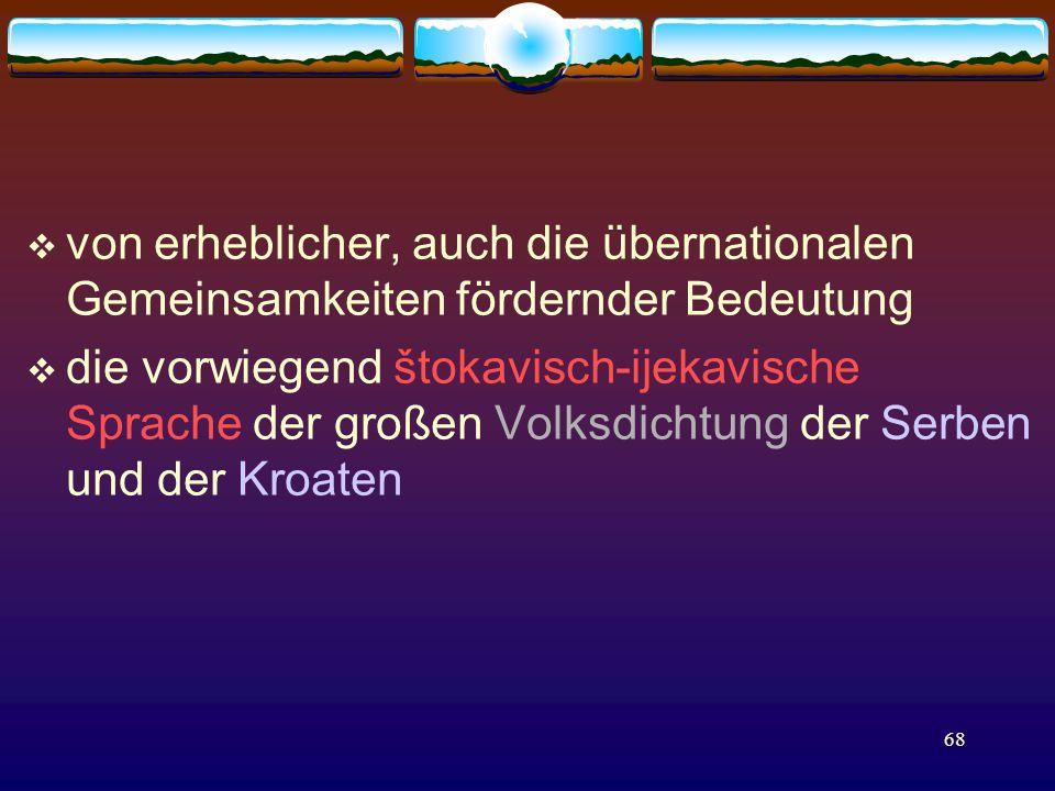 68  von erheblicher, auch die übernationalen Gemeinsamkeiten fördernder Bedeutung  die vorwiegend štokavisch-ijekavische Sprache der großen Volksdichtung der Serben und der Kroaten
