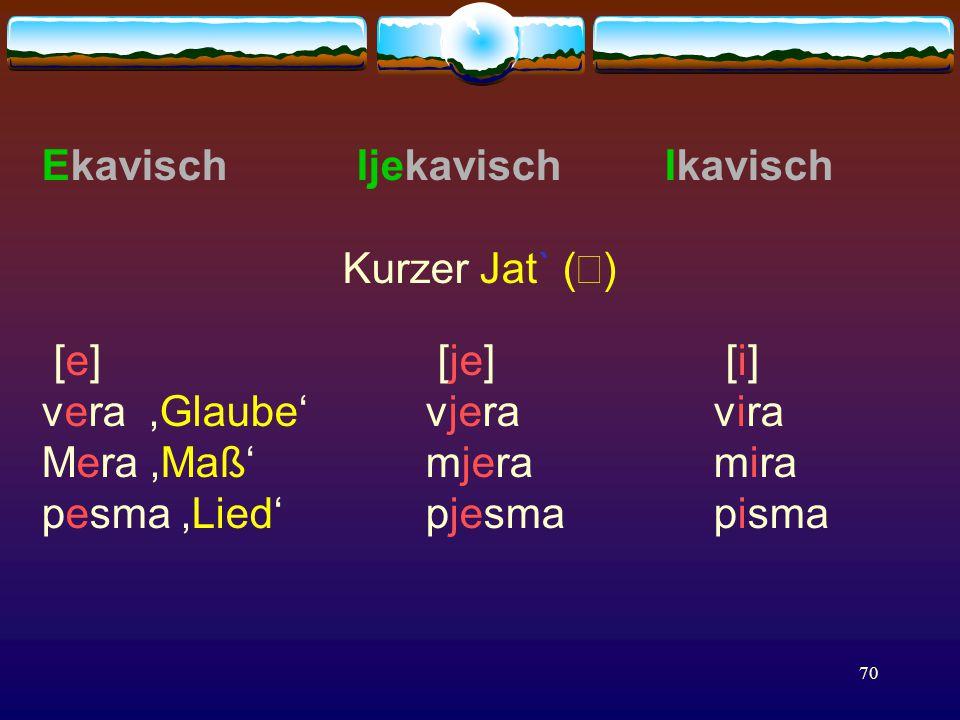 70 Ekavisch Ijekavisch Ikavisch Kurzer Jat` (  ) [e] [je] [i] vera 'Glaube' vjeravira Mera 'Maß'mjeramira pesma 'Lied' pjesmapisma