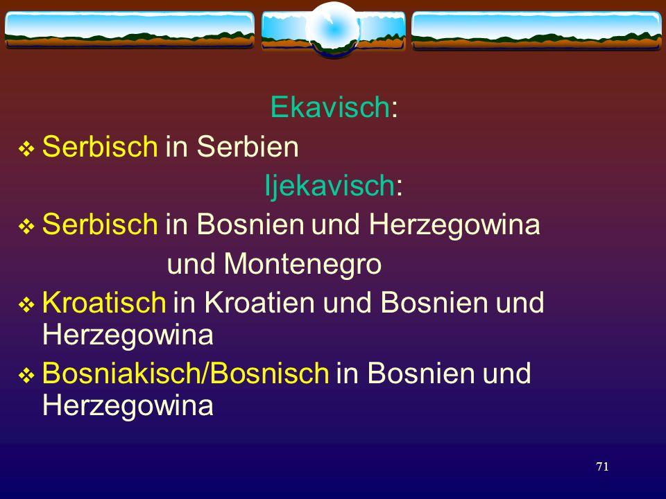 71 Ekavisch:  Serbisch in Serbien Ijekavisch:  Serbisch in Bosnien und Herzegowina und Montenegro  Kroatisch in Kroatien und Bosnien und Herzegowina  Bosniakisch/Bosnisch in Bosnien und Herzegowina
