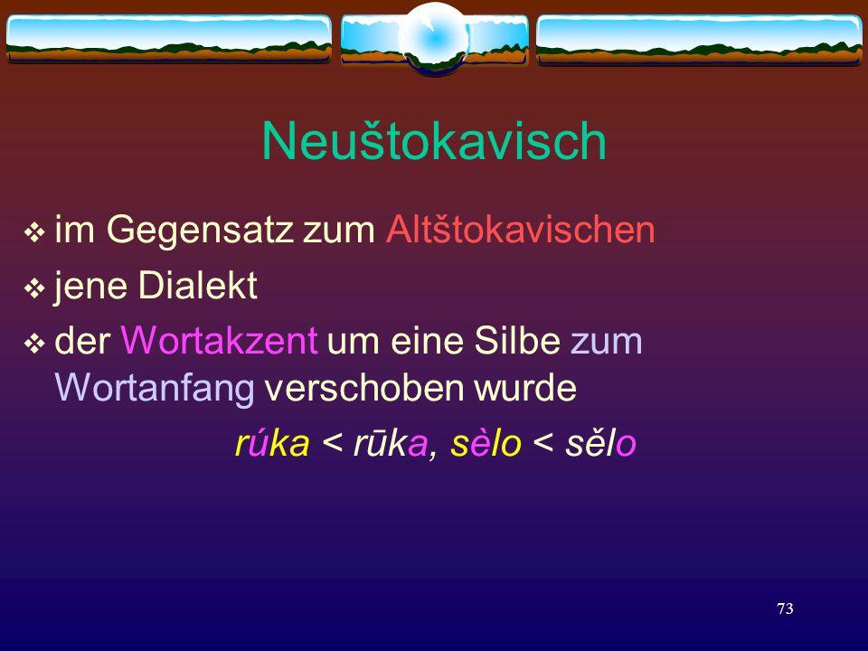 73 Neuštokavisch  im Gegensatz zum Altštokavischen  jene Dialekt  der Wortakzent um eine Silbe zum Wortanfang verschoben wurde rúka < rūka, sèlo < sělo