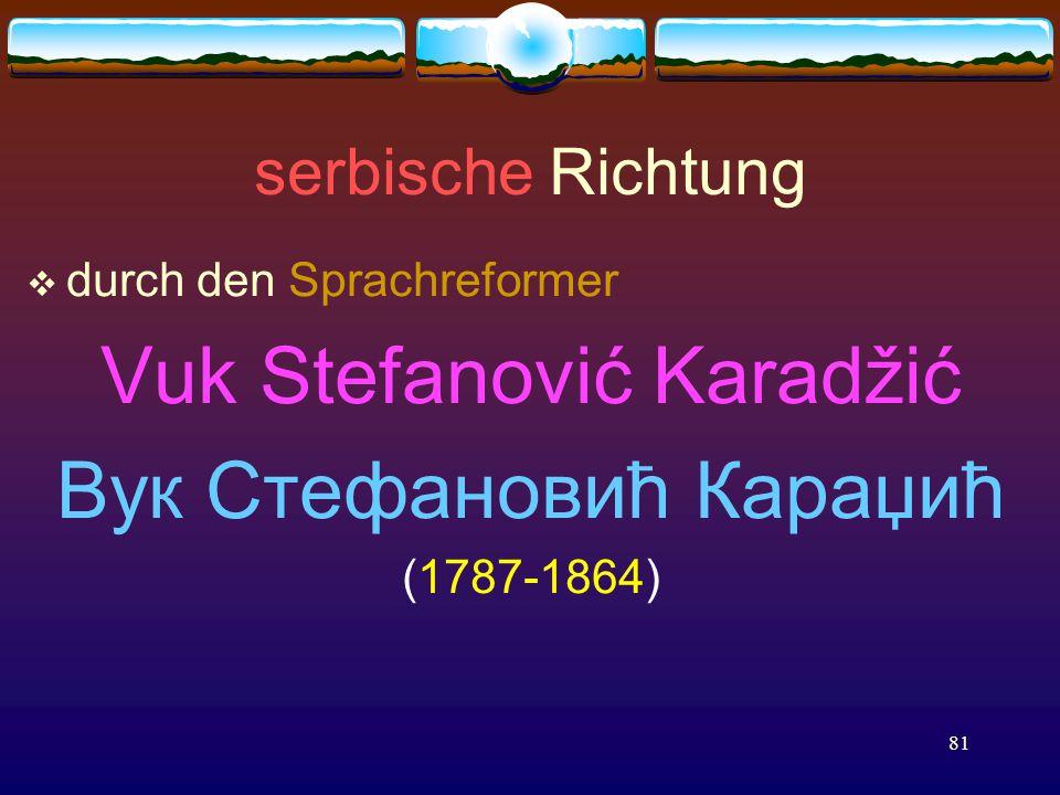 81 serbische Richtung  durch den Sprachreformer Vuk Stefanović Karadžić Вук Стефановић Караџић (1787-1864)