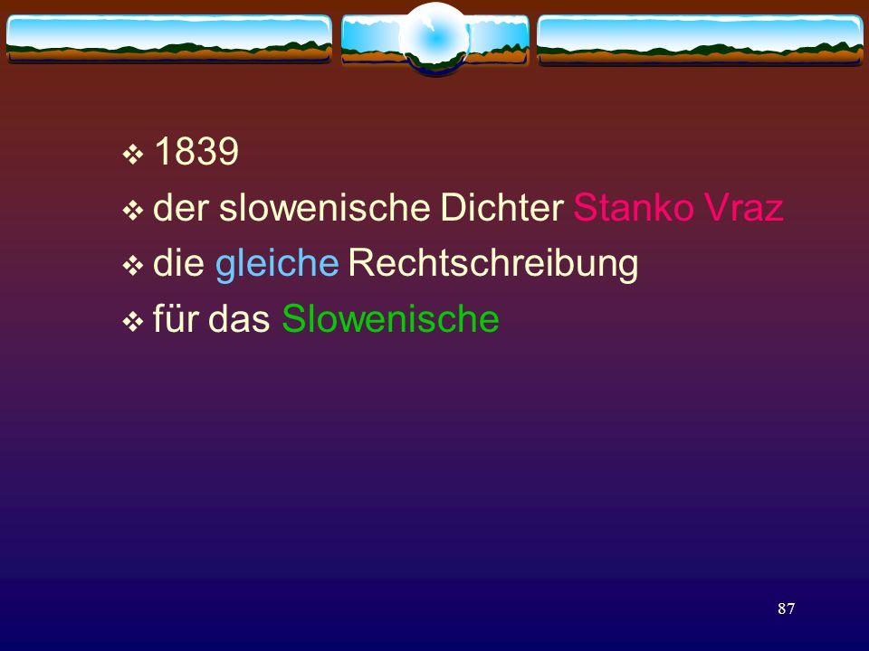 87  1839  der slowenische Dichter Stanko Vraz  die gleiche Rechtschreibung  für das Slowenische