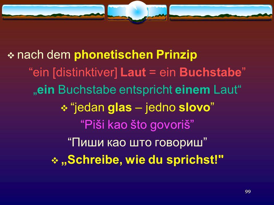 """99  nach dem phonetischen Prinzip ein [distinktiver] Laut = ein Buchstabe """"ein Buchstabe entspricht einem Laut  jedan glas – jedno slovo Piši kao što govoriš Пиши као што говориш  """"Schreibe, wie du sprichst!"""