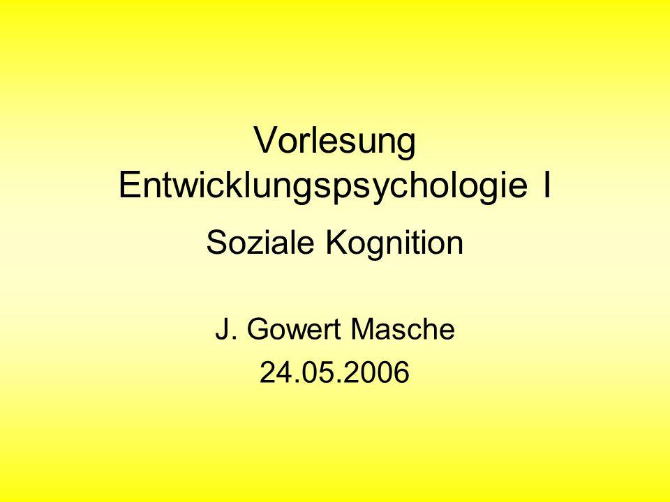 Vorlesung Entwicklungspsychologie I Soziale Kognition J. Gowert Masche 24.05.2006