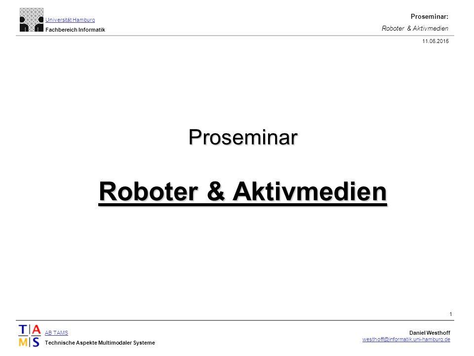 AB TAMS Technische Aspekte Multimodaler Systeme Daniel Westhoff westhoff@informatik.uni-hamburg.de Universität Hamburg Fachbereich Informatik Proseminar: Roboter & Aktivmedien 11.06.2015 1 Proseminar Roboter & Aktivmedien