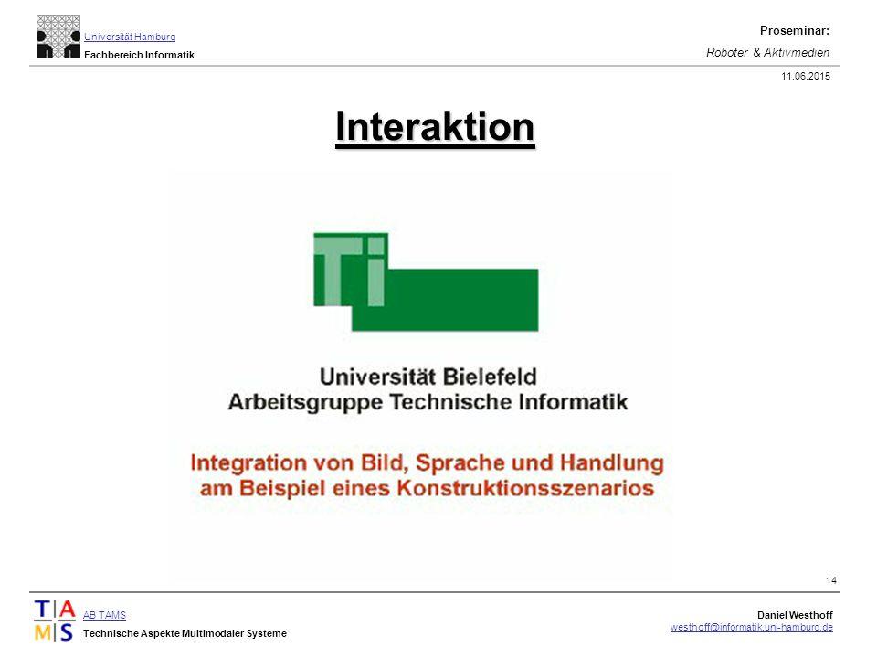 AB TAMS Technische Aspekte Multimodaler Systeme Daniel Westhoff westhoff@informatik.uni-hamburg.de Universität Hamburg Fachbereich Informatik Proseminar: Roboter & Aktivmedien 11.06.2015 14 Interaktion