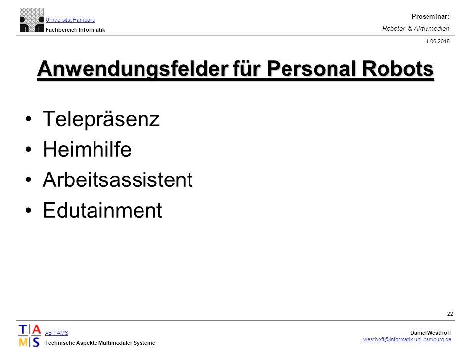 AB TAMS Technische Aspekte Multimodaler Systeme Daniel Westhoff westhoff@informatik.uni-hamburg.de Universität Hamburg Fachbereich Informatik Proseminar: Roboter & Aktivmedien 11.06.2015 22 Anwendungsfelder für Personal Robots Telepräsenz Heimhilfe Arbeitsassistent Edutainment